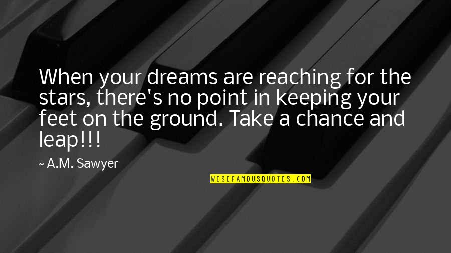Reaching For The Stars Quotes By A.M. Sawyer: When your dreams are reaching for the stars,