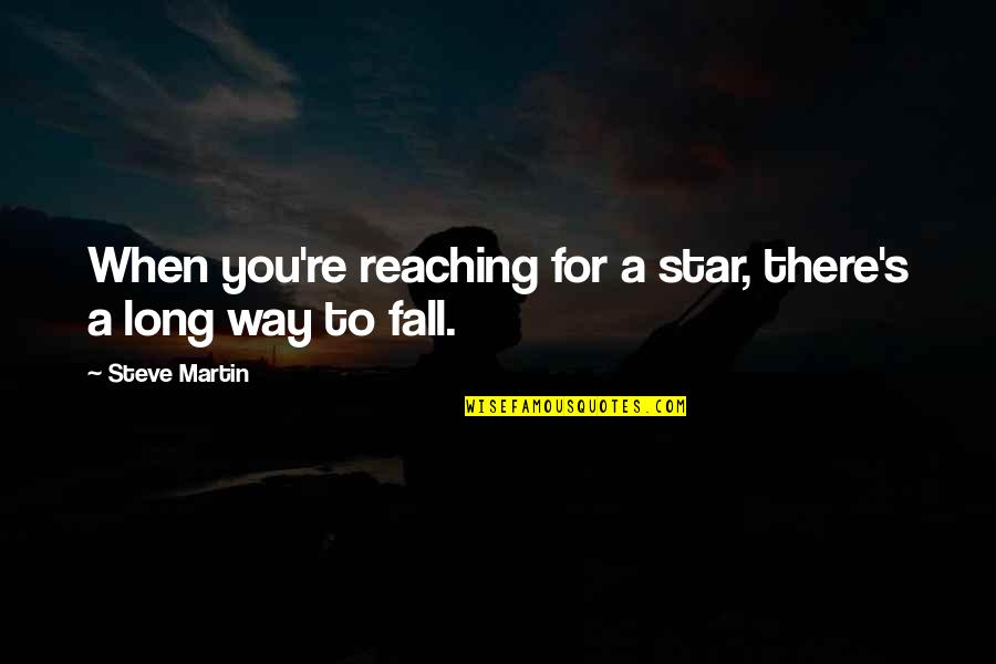 Reaching For The Stars Quotes By Steve Martin: When you're reaching for a star, there's a