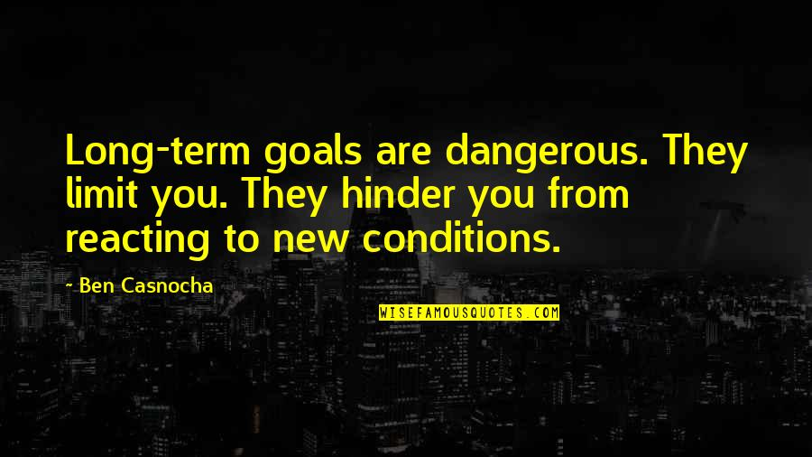 Reacting Quotes By Ben Casnocha: Long-term goals are dangerous. They limit you. They