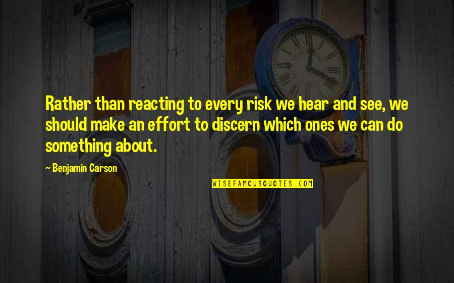 Reacting Quotes By Benjamin Carson: Rather than reacting to every risk we hear