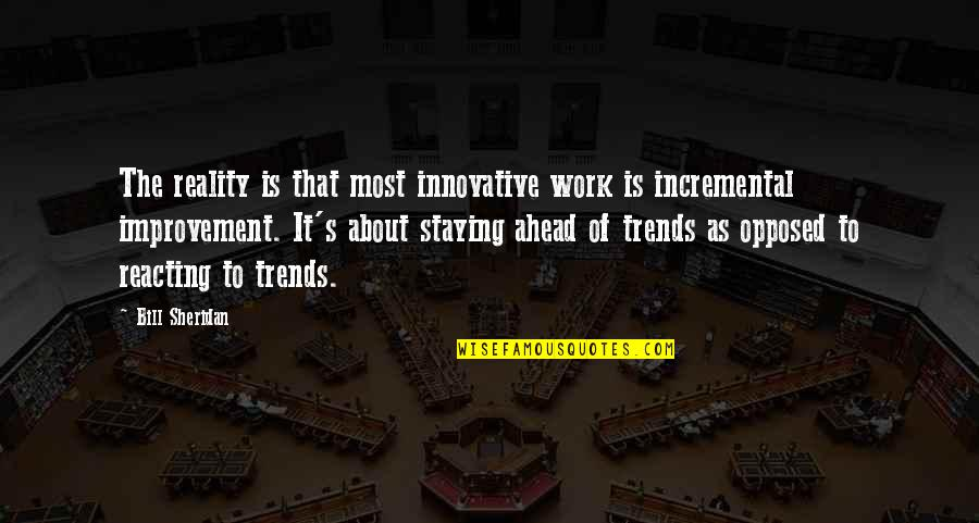 Reacting Quotes By Bill Sheridan: The reality is that most innovative work is