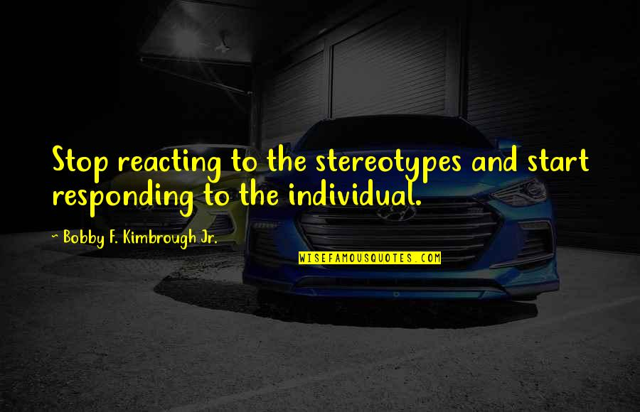Reacting Quotes By Bobby F. Kimbrough Jr.: Stop reacting to the stereotypes and start responding
