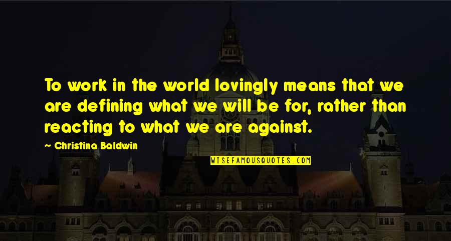 Reacting Quotes By Christina Baldwin: To work in the world lovingly means that