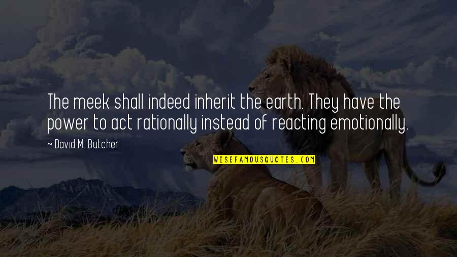 Reacting Quotes By David M. Butcher: The meek shall indeed inherit the earth. They