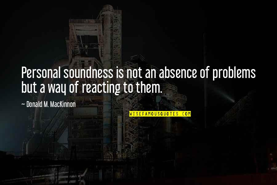 Reacting Quotes By Donald M. MacKinnon: Personal soundness is not an absence of problems