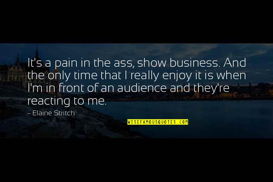 Reacting Quotes By Elaine Stritch: It's a pain in the ass, show business.