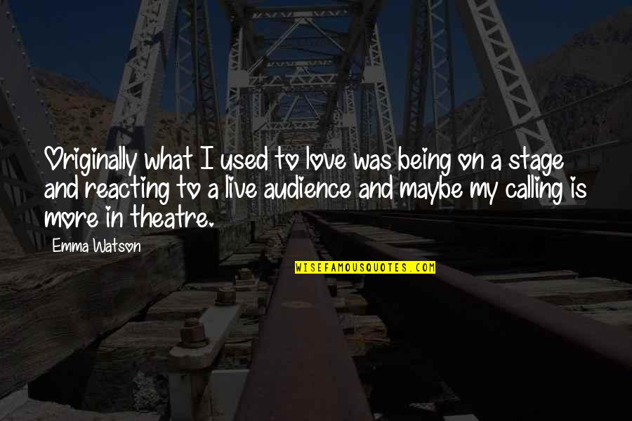 Reacting Quotes By Emma Watson: Originally what I used to love was being
