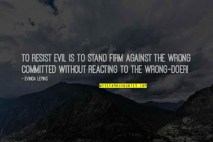 Reacting Quotes By Evinda Lepins: To resist evil is to stand firm against