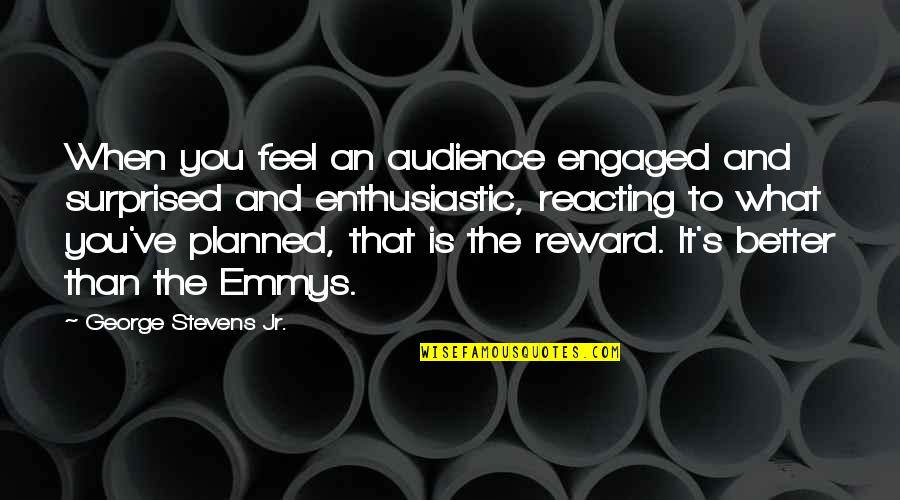 Reacting Quotes By George Stevens Jr.: When you feel an audience engaged and surprised
