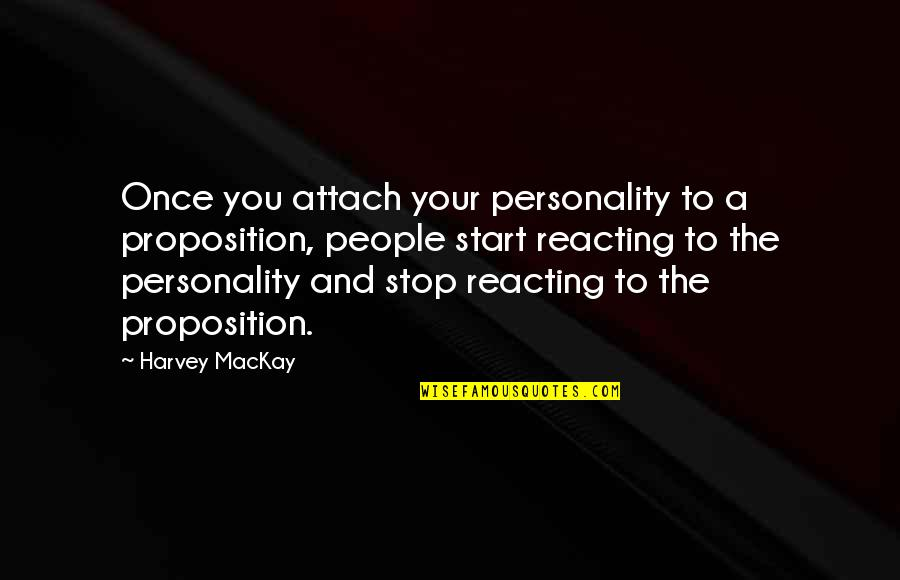 Reacting Quotes By Harvey MacKay: Once you attach your personality to a proposition,
