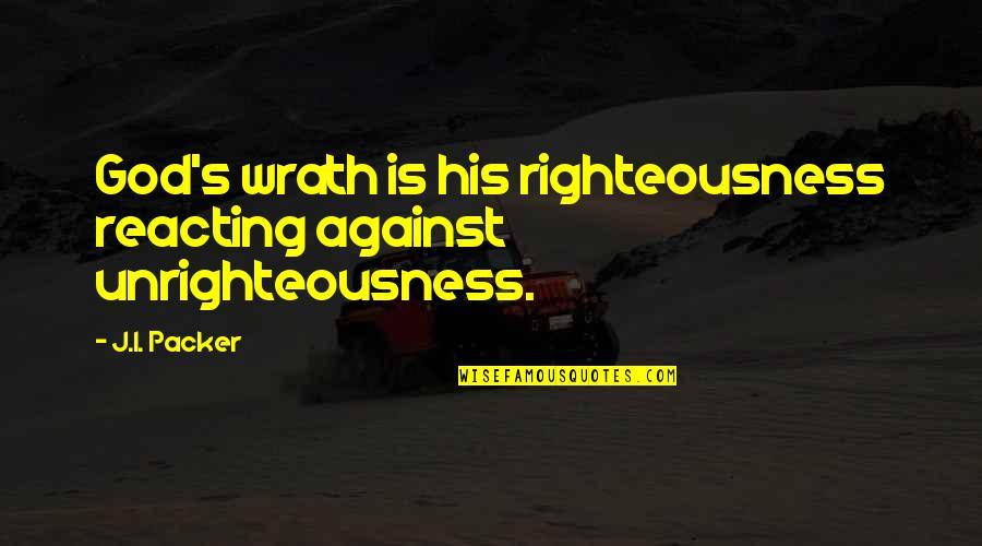 Reacting Quotes By J.I. Packer: God's wrath is his righteousness reacting against unrighteousness.