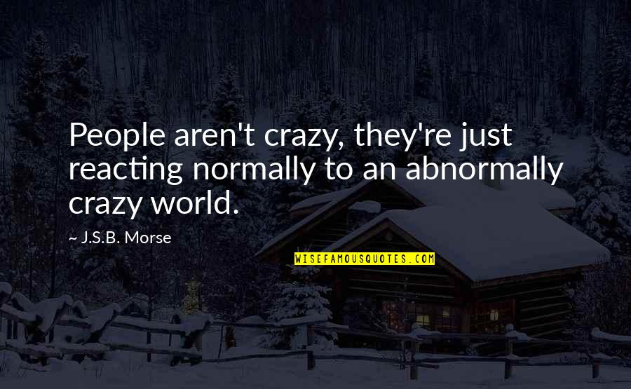 Reacting Quotes By J.S.B. Morse: People aren't crazy, they're just reacting normally to