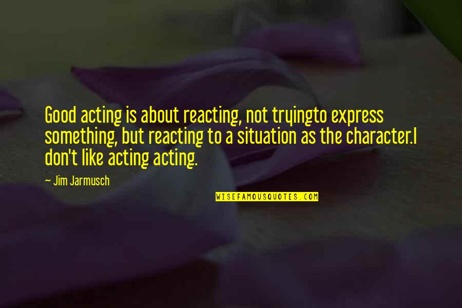 Reacting Quotes By Jim Jarmusch: Good acting is about reacting, not tryingto express
