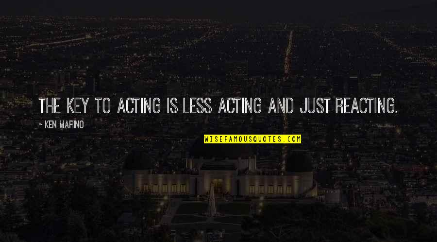 Reacting Quotes By Ken Marino: The key to acting is less acting and