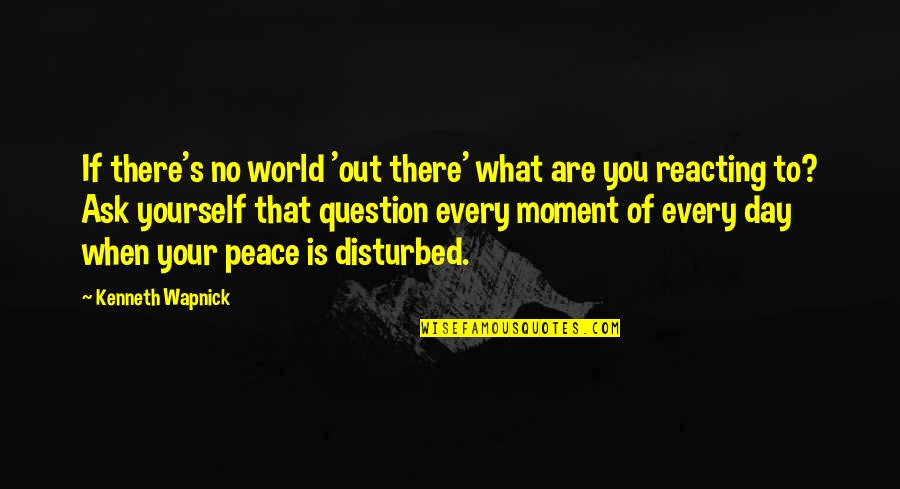 Reacting Quotes By Kenneth Wapnick: If there's no world 'out there' what are