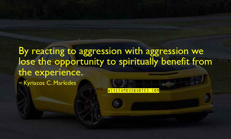 Reacting Quotes By Kyriacos C. Markides: By reacting to aggression with aggression we lose
