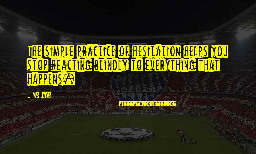 Reacting Quotes By Ma Jaya: The simple practice of hesitation helps you stop