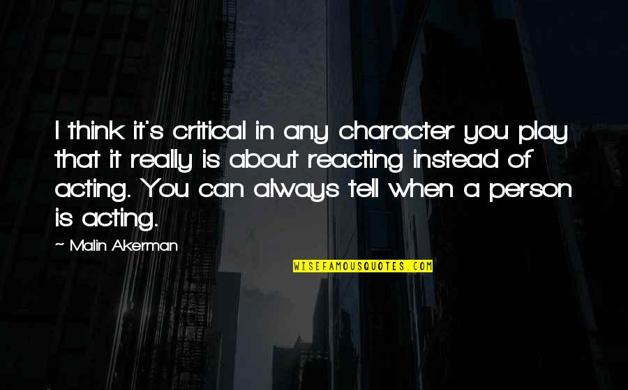 Reacting Quotes By Malin Akerman: I think it's critical in any character you
