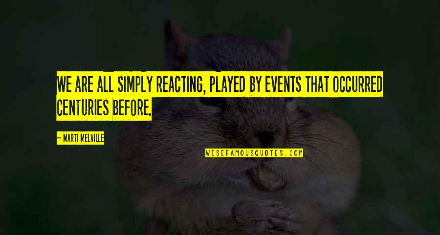 Reacting Quotes By Marti Melville: We are all simply reacting, played by events