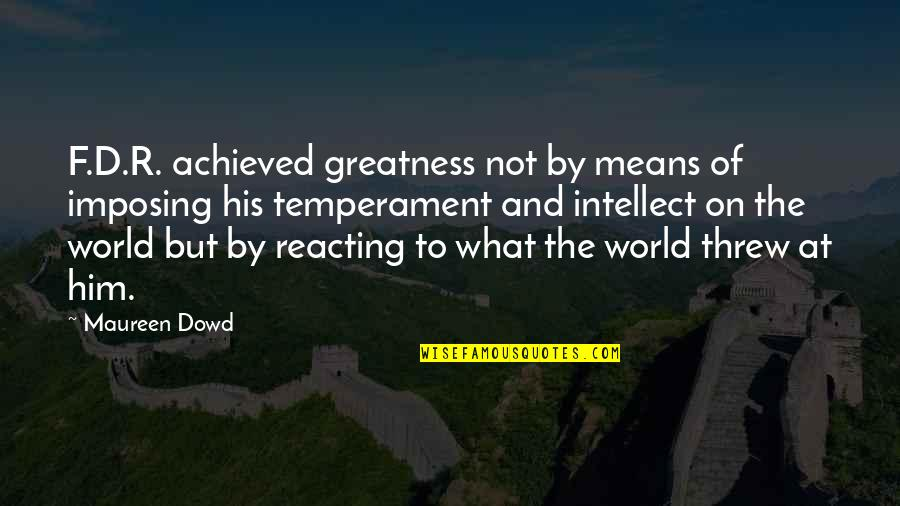 Reacting Quotes By Maureen Dowd: F.D.R. achieved greatness not by means of imposing