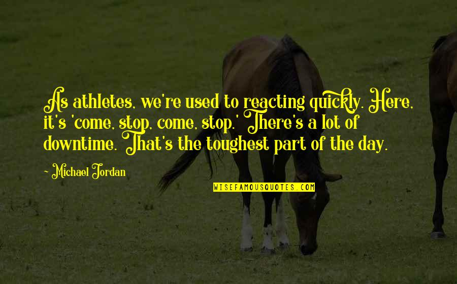 Reacting Quotes By Michael Jordan: As athletes, we're used to reacting quickly. Here,