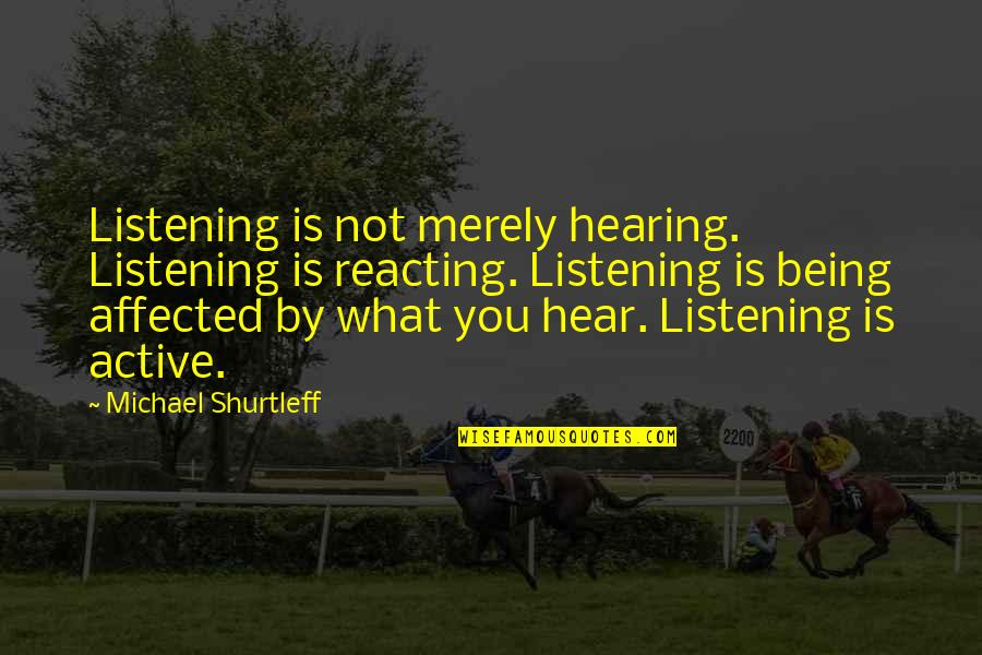 Reacting Quotes By Michael Shurtleff: Listening is not merely hearing. Listening is reacting.