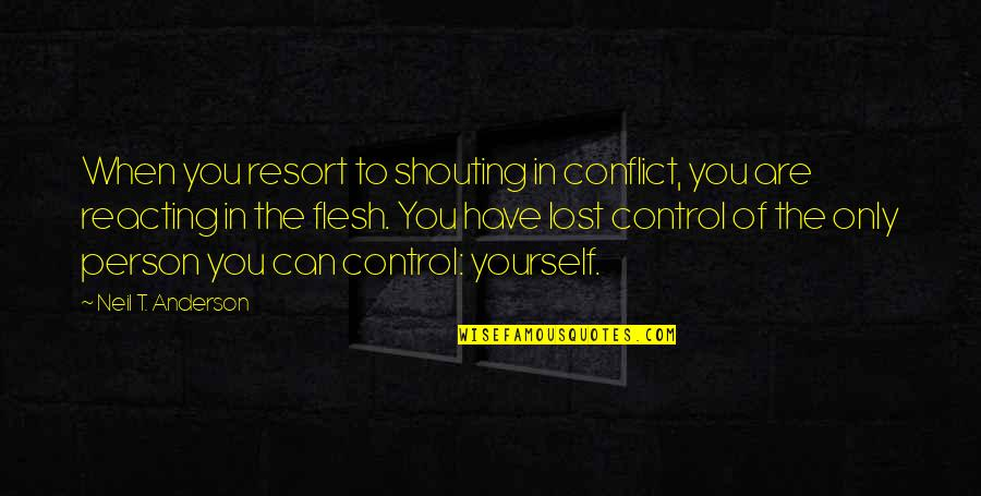 Reacting Quotes By Neil T. Anderson: When you resort to shouting in conflict, you