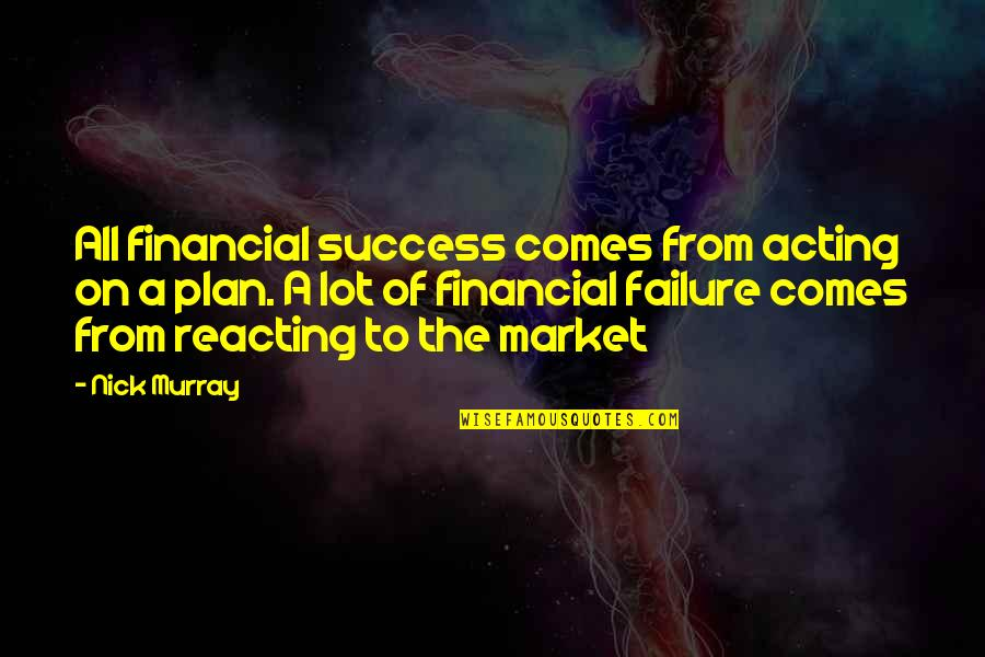Reacting Quotes By Nick Murray: All financial success comes from acting on a