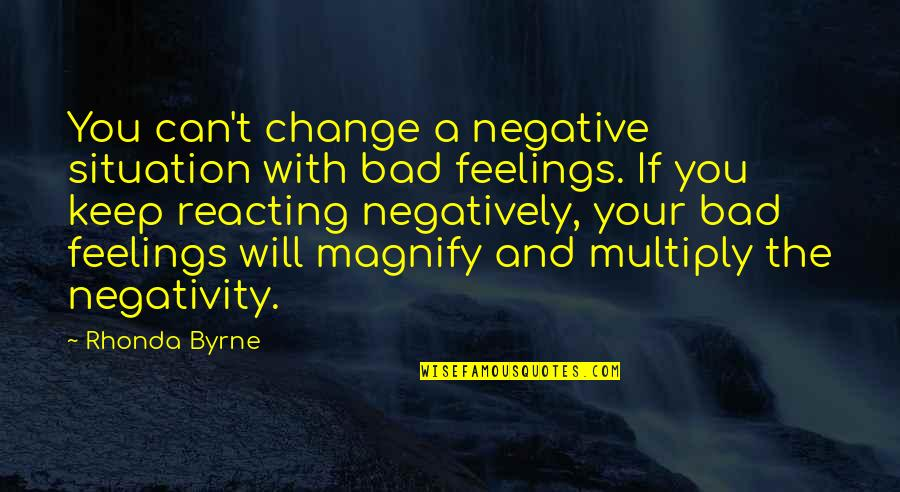 Reacting Quotes By Rhonda Byrne: You can't change a negative situation with bad
