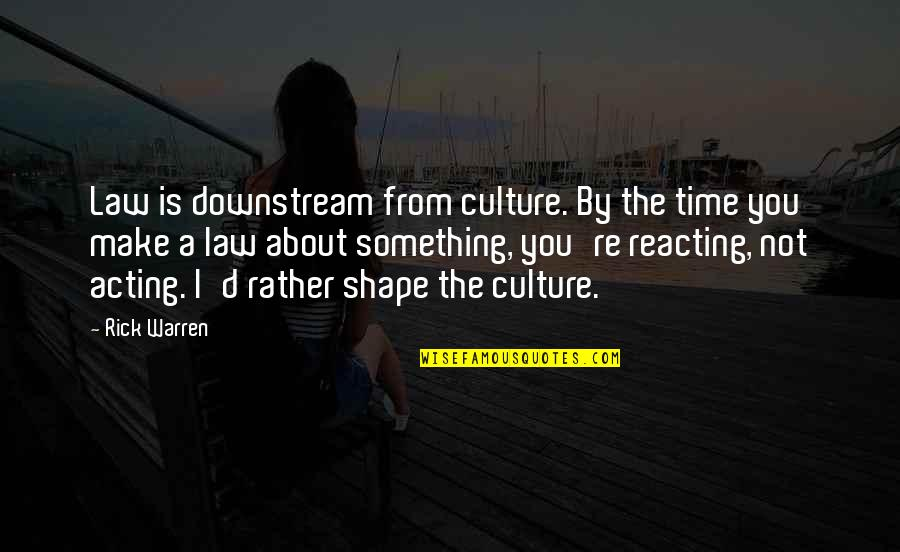 Reacting Quotes By Rick Warren: Law is downstream from culture. By the time
