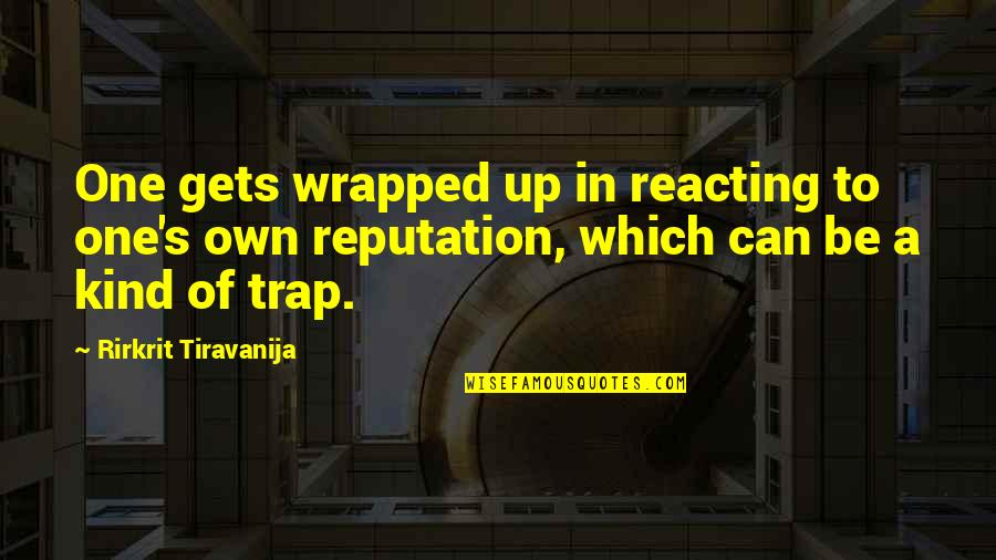 Reacting Quotes By Rirkrit Tiravanija: One gets wrapped up in reacting to one's