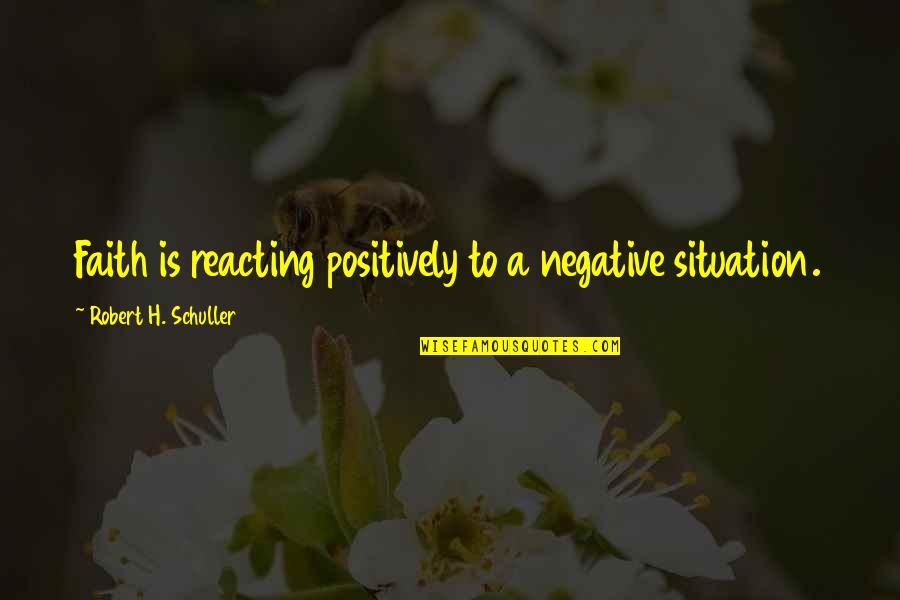 Reacting Quotes By Robert H. Schuller: Faith is reacting positively to a negative situation.