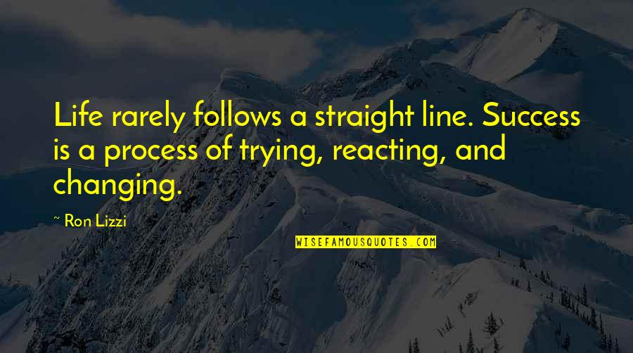Reacting Quotes By Ron Lizzi: Life rarely follows a straight line. Success is