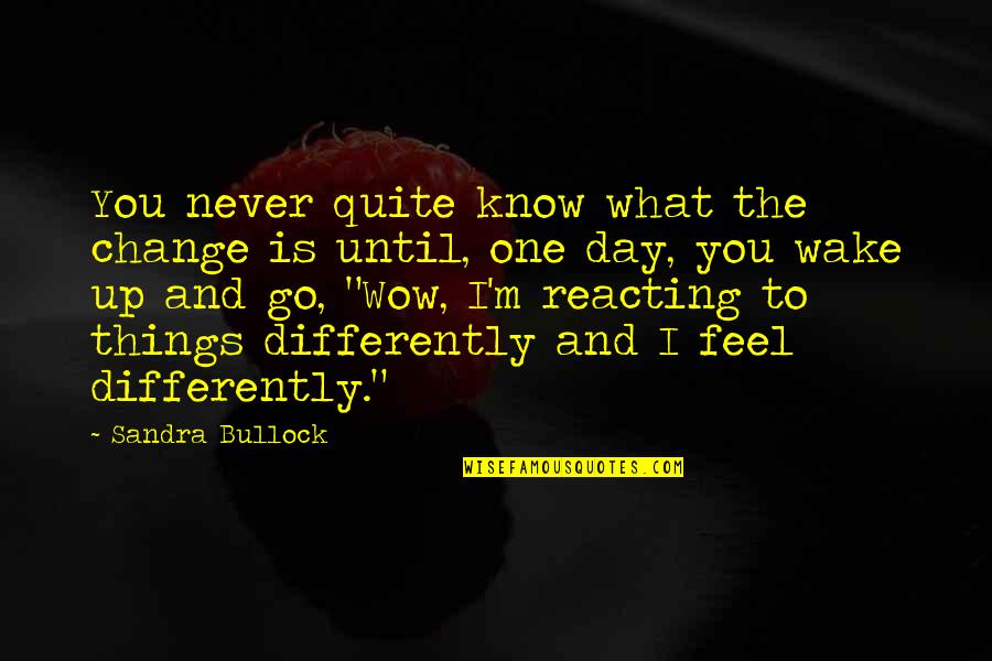 Reacting Quotes By Sandra Bullock: You never quite know what the change is