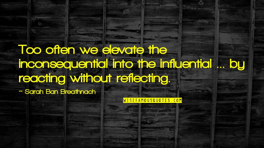 Reacting Quotes By Sarah Ban Breathnach: Too often we elevate the inconsequential into the