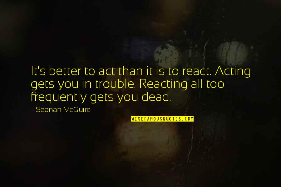 Reacting Quotes By Seanan McGuire: It's better to act than it is to
