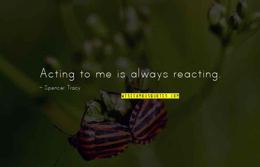 Reacting Quotes By Spencer Tracy: Acting to me is always reacting.