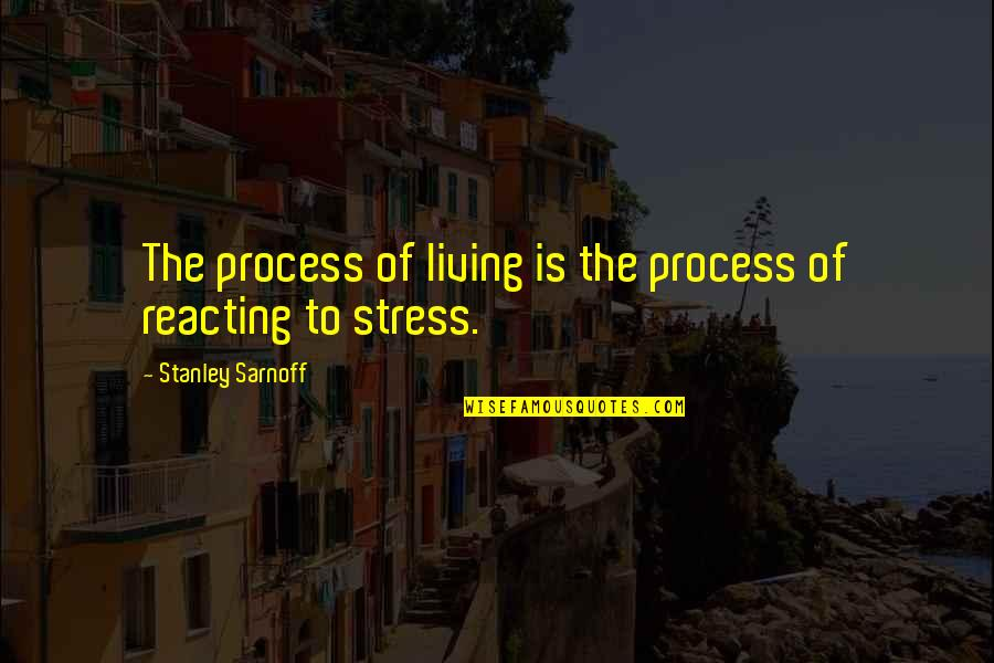Reacting Quotes By Stanley Sarnoff: The process of living is the process of
