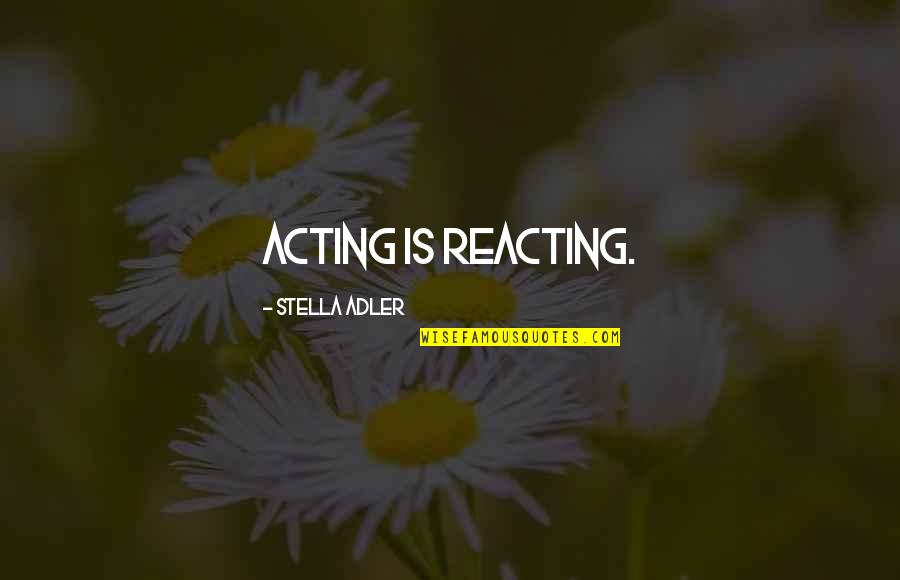 Reacting Quotes By Stella Adler: Acting is reacting.