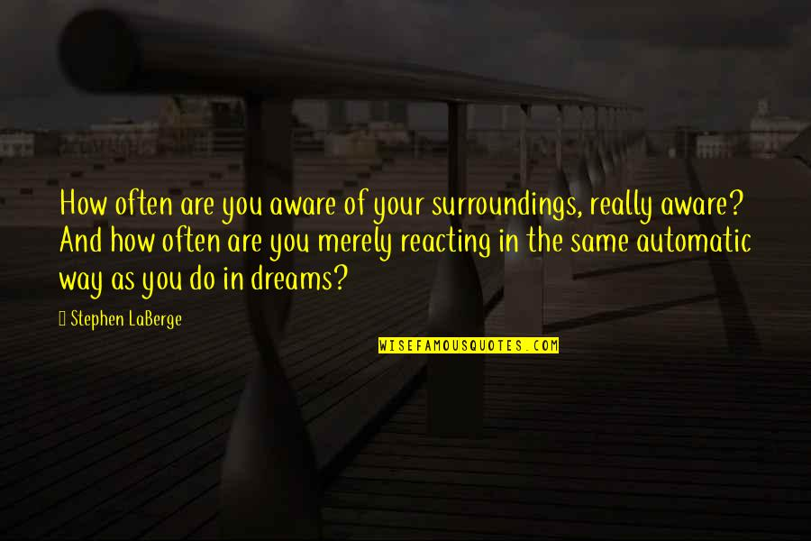 Reacting Quotes By Stephen LaBerge: How often are you aware of your surroundings,