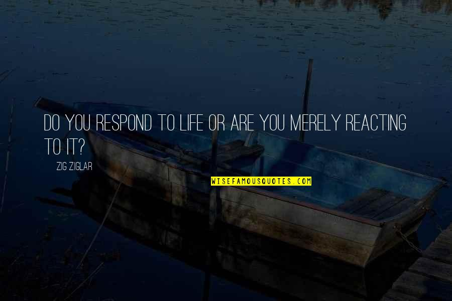 Reacting Quotes By Zig Ziglar: Do you respond to life or are you