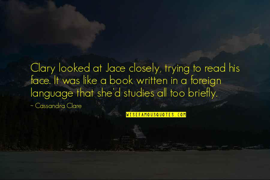 Read My Face Quotes By Cassandra Clare: Clary looked at Jace closely, trying to read