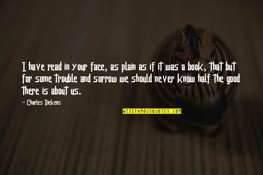 Read My Face Quotes By Charles Dickens: I have read in your face, as plain