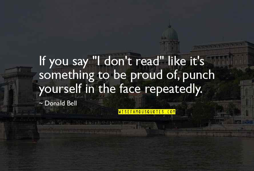 """Read My Face Quotes By Donald Bell: If you say """"I don't read"""" like it's"""