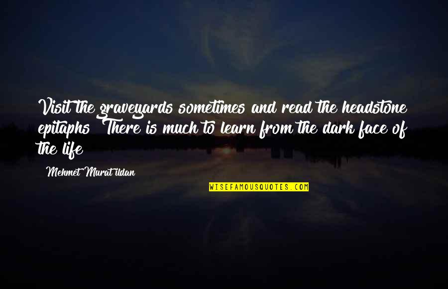 Read My Face Quotes By Mehmet Murat Ildan: Visit the graveyards sometimes and read the headstone