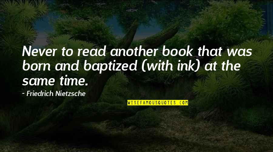 Read The Book Quotes By Friedrich Nietzsche: Never to read another book that was born