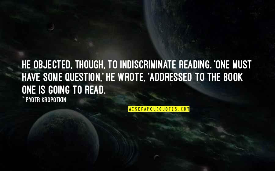 Read The Book Quotes By Pyotr Kropotkin: He objected, though, to indiscriminate reading. 'One must