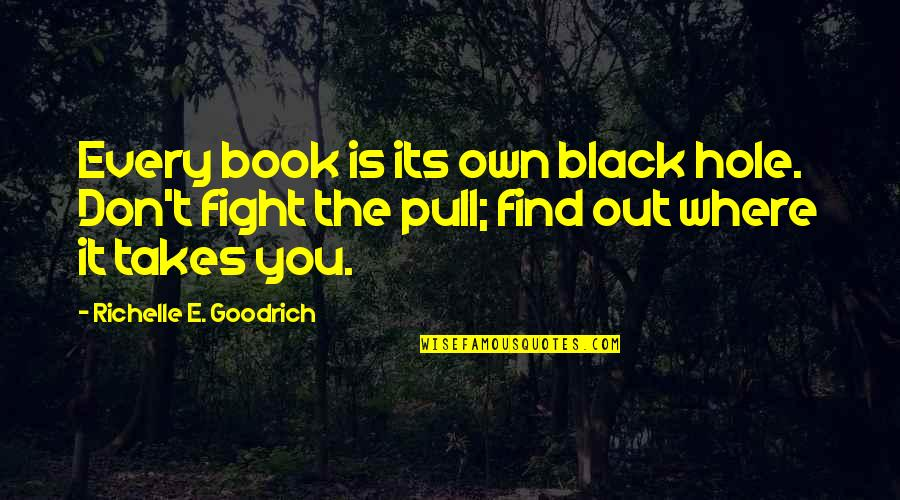 Read The Book Quotes By Richelle E. Goodrich: Every book is its own black hole. Don't