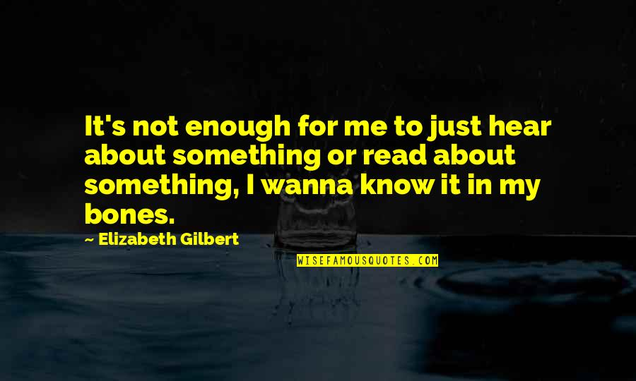 Read To Me Quotes By Elizabeth Gilbert: It's not enough for me to just hear