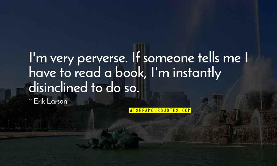 Read To Me Quotes By Erik Larson: I'm very perverse. If someone tells me I